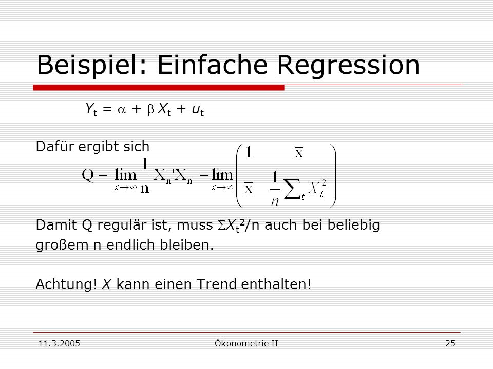 11.3.2005Ökonometrie II25 Beispiel: Einfache Regression Y t = + X t + u t Dafür ergibt sich Damit Q regulär ist, muss X t 2 /n auch bei beliebig große