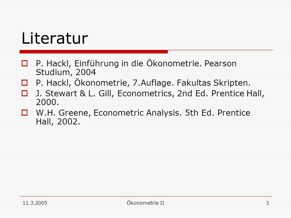 11.3.2005Ökonometrie II3 Literatur P. Hackl, Einführung in die Ökonometrie. Pearson Studium, 2004 P. Hackl, Ökonometrie, 7.Auflage. Fakultas Skripten.