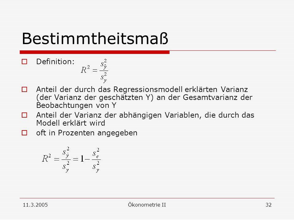 11.3.2005Ökonometrie II32 Bestimmtheitsmaß Definition: Anteil der durch das Regressionsmodell erklärten Varianz (der Varianz der geschätzten Y) an der