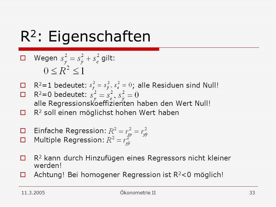 11.3.2005Ökonometrie II33 R 2 : Eigenschaften Wegen gilt: R 2 =1 bedeutet: ; alle Residuen sind Null! R 2 =0 bedeutet: alle Regressionskoeffizienten h