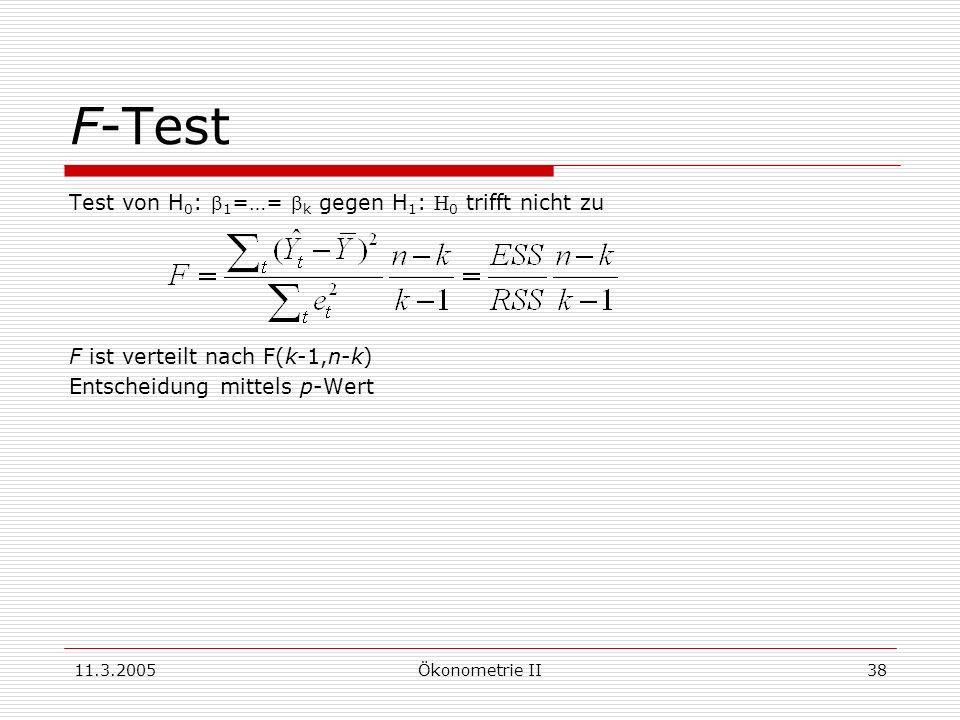 11.3.2005Ökonometrie II38 F-Test Test von H 0 : 1 =…= k gegen H 1 : 0 trifft nicht zu F ist verteilt nach F(k-1,n-k) Entscheidung mittels p-Wert