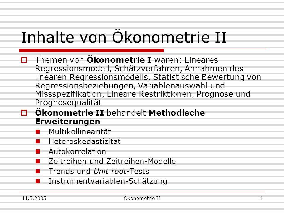 11.3.2005Ökonometrie II4 Inhalte von Ökonometrie II Themen von Ökonometrie I waren: Lineares Regressionsmodell, Schätzverfahren, Annahmen des linearen