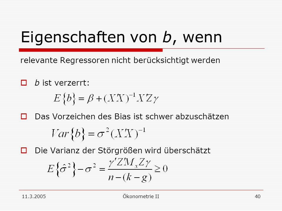 11.3.2005Ökonometrie II40 Eigenschaften von b, wenn relevante Regressoren nicht berücksichtigt werden b ist verzerrt: Das Vorzeichen des Bias ist schw