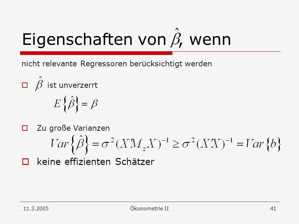 11.3.2005Ökonometrie II41 Eigenschaften von, wenn nicht relevante Regressoren berücksichtigt werden ist unverzerrt Zu große Varianzen keine effiziente