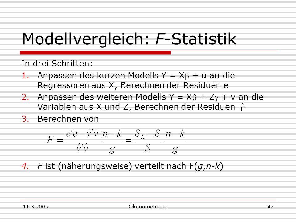 11.3.2005Ökonometrie II42 Modellvergleich: F-Statistik In drei Schritten: 1.Anpassen des kurzen Modells Y = X + u an die Regressoren aus X, Berechnen