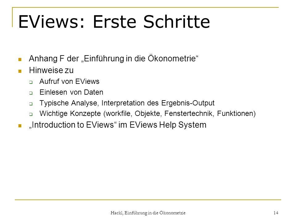 Hackl, Einführung in die Ökonometrie 14 EViews: Erste Schritte Anhang F der Einführung in die Ökonometrie Hinweise zu Aufruf von EViews Einlesen von D