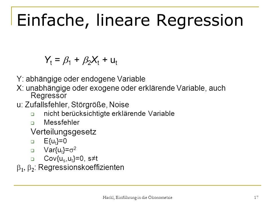 Hackl, Einführung in die Ökonometrie 17 Einfache, lineare Regression Y t = 1 + 2 X t + u t Y: abhängige oder endogene Variable X: unabhängige oder exo