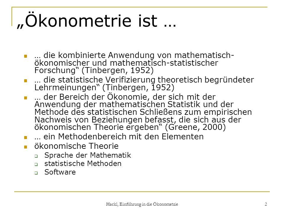 Hackl, Einführung in die Ökonometrie 2 Ökonometrie ist … … die kombinierte Anwendung von mathematisch- ökonomischer und mathematisch-statistischer For
