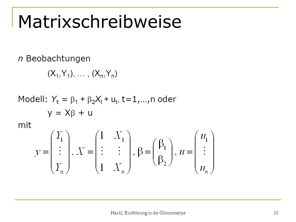 Hackl, Einführung in die Ökonometrie 20 Matrixschreibweise n Beobachtungen (X 1,Y 1 ), …, (X n,Y n ) Modell: Y t = 1 + 2 X t + u t, t=1,…,n oder y = X