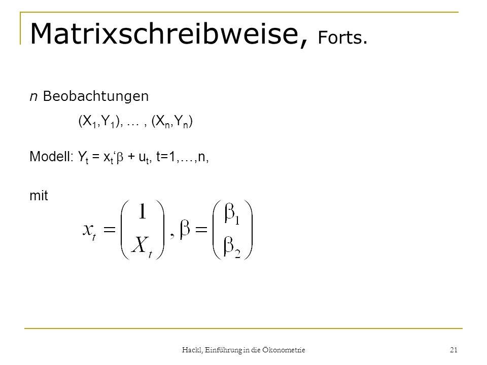 Hackl, Einführung in die Ökonometrie 21 Matrixschreibweise, Forts. n Beobachtungen (X 1,Y 1 ), …, (X n,Y n ) Modell: Y t = x t + u t, t=1,…,n, mit