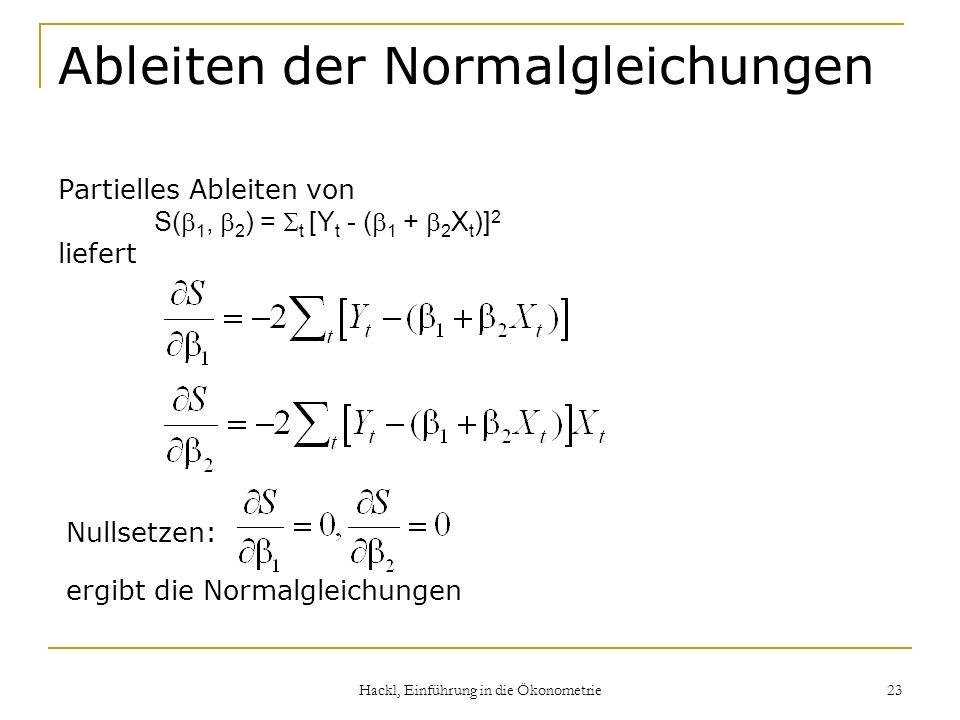 Hackl, Einführung in die Ökonometrie 23 Ableiten der Normalgleichungen Partielles Ableiten von S( 1, 2 ) = t [Y t - ( 1 + 2 X t )] 2 liefert Nullsetze
