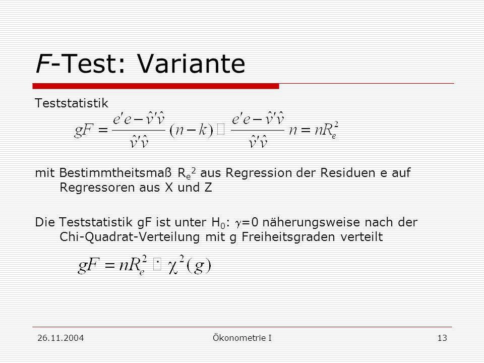 26.11.2004Ökonometrie I13 F-Test: Variante Teststatistik mit Bestimmtheitsmaß R e 2 aus Regression der Residuen e auf Regressoren aus X und Z Die Test