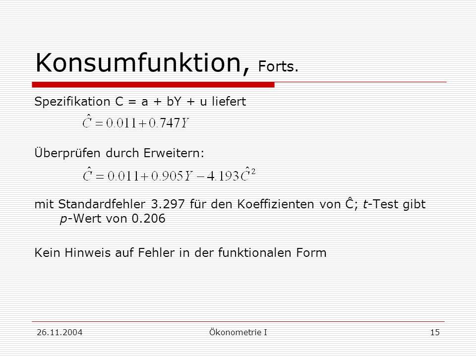 26.11.2004Ökonometrie I15 Konsumfunktion, Forts. Spezifikation C = a + bY + u liefert Überprüfen durch Erweitern: mit Standardfehler 3.297 für den Koe