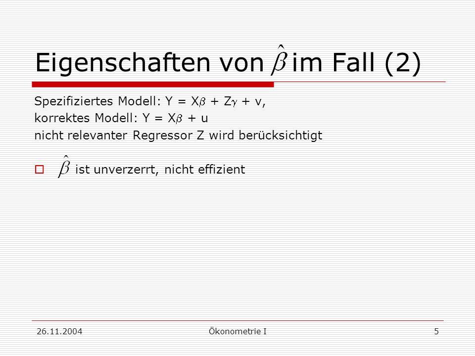 26.11.2004Ökonometrie I5 Eigenschaften von im Fall (2) Spezifiziertes Modell: Y = X + Z + v, korrektes Modell: Y = X + u nicht relevanter Regressor Z