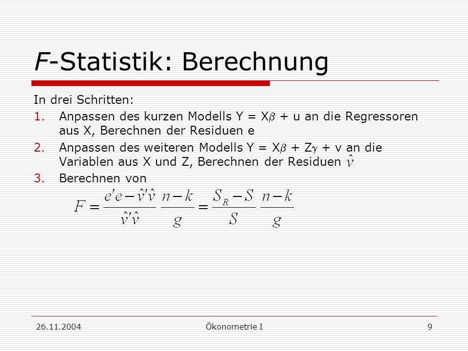 26.11.2004Ökonometrie I9 F-Statistik: Berechnung In drei Schritten: 1.Anpassen des kurzen Modells Y = X + u an die Regressoren aus X, Berechnen der Re