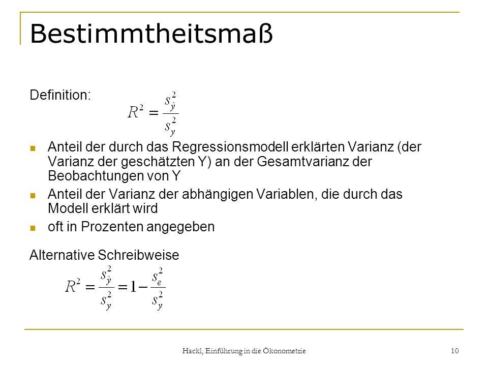 Hackl, Einführung in die Ökonometrie 10 Bestimmtheitsmaß Definition: Anteil der durch das Regressionsmodell erklärten Varianz (der Varianz der geschätzten Y) an der Gesamtvarianz der Beobachtungen von Y Anteil der Varianz der abhängigen Variablen, die durch das Modell erklärt wird oft in Prozenten angegeben Alternative Schreibweise