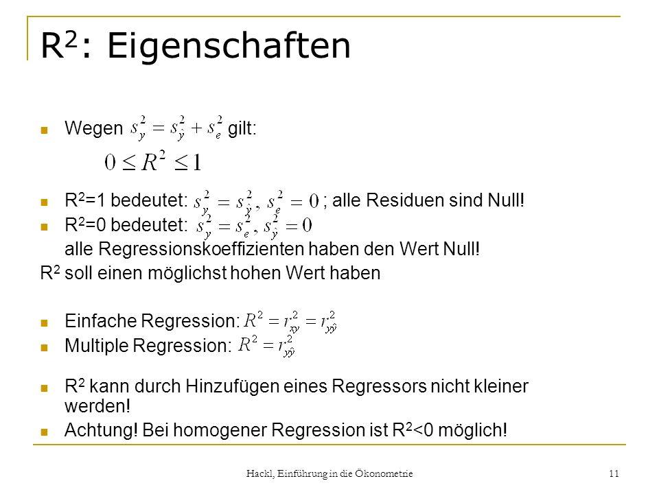 Hackl, Einführung in die Ökonometrie 11 R 2 : Eigenschaften Wegen gilt: R 2 =1 bedeutet: ; alle Residuen sind Null! R 2 =0 bedeutet: alle Regressionsk