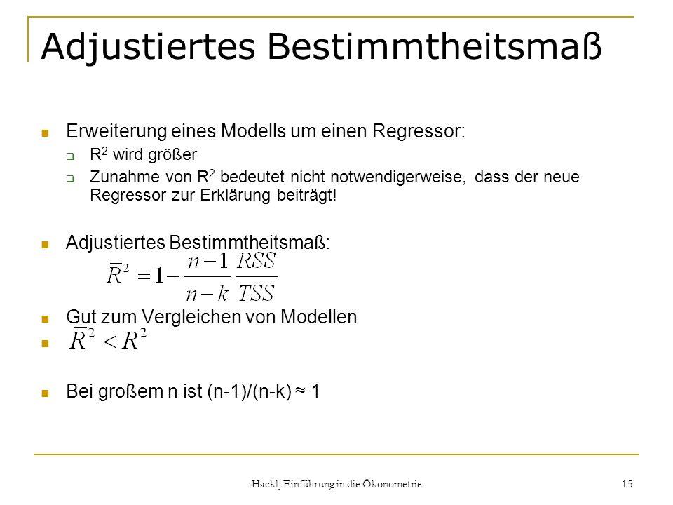 Hackl, Einführung in die Ökonometrie 15 Adjustiertes Bestimmtheitsmaß Erweiterung eines Modells um einen Regressor: R 2 wird größer Zunahme von R 2 be