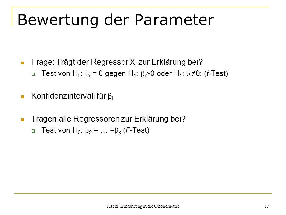 Hackl, Einführung in die Ökonometrie 19 Bewertung der Parameter Frage: Trägt der Regressor X i zur Erklärung bei? Test von H 0 : i = 0 gegen H 1 : i >