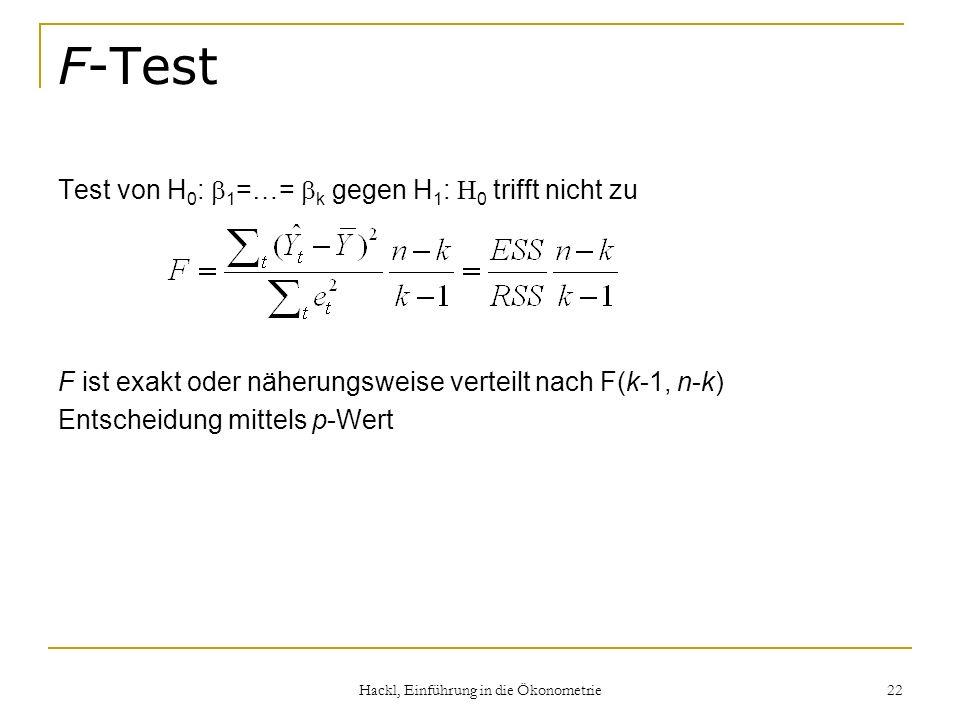 Hackl, Einführung in die Ökonometrie 22 F-Test Test von H 0 : 1 =…= k gegen H 1 : 0 trifft nicht zu F ist exakt oder näherungsweise verteilt nach F(k-1, n-k) Entscheidung mittels p-Wert