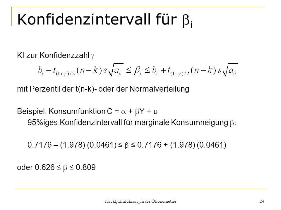 Hackl, Einführung in die Ökonometrie 24 Konfidenzintervall für i KI zur Konfidenzzahl mit Perzentil der t(n-k)- oder der Normalverteilung Beispiel: Konsumfunktion C = + Y + u 95%iges Konfidenzintervall für marginale Konsumneigung 0.7176 – (1.978) (0.0461) 0.7176 + (1.978) (0.0461) oder 0.626 0.809