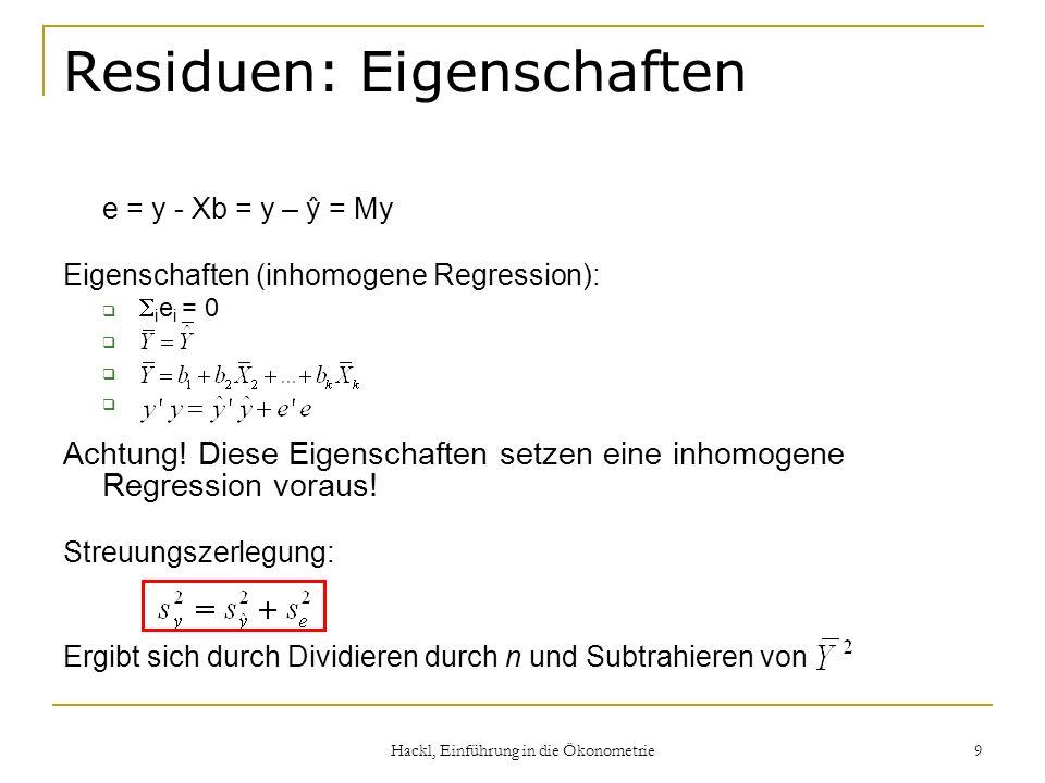 Hackl, Einführung in die Ökonometrie 9 Residuen: Eigenschaften e = y - Xb = y – ŷ = My Eigenschaften (inhomogene Regression): i e i = 0 Achtung! Diese