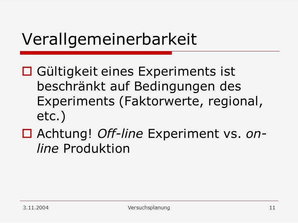 3.11.2004Versuchsplanung11 Verallgemeinerbarkeit Gültigkeit eines Experiments ist beschränkt auf Bedingungen des Experiments (Faktorwerte, regional, e