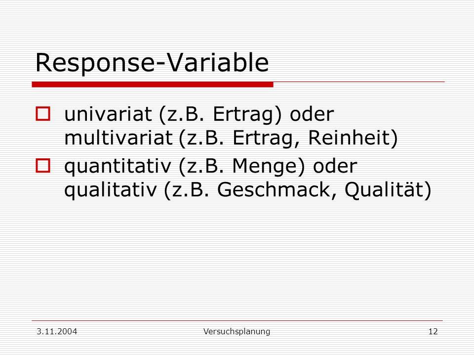 3.11.2004Versuchsplanung12 Response-Variable univariat (z.B. Ertrag) oder multivariat (z.B. Ertrag, Reinheit) quantitativ (z.B. Menge) oder qualitativ