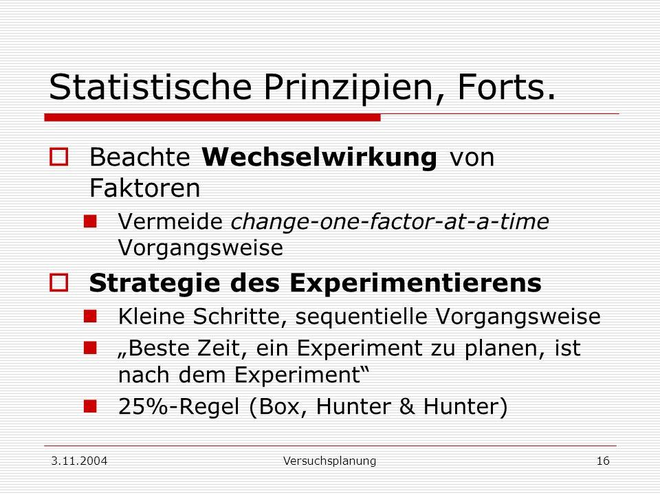3.11.2004Versuchsplanung16 Statistische Prinzipien, Forts. Beachte Wechselwirkung von Faktoren Vermeide change-one-factor-at-a-time Vorgangsweise Stra