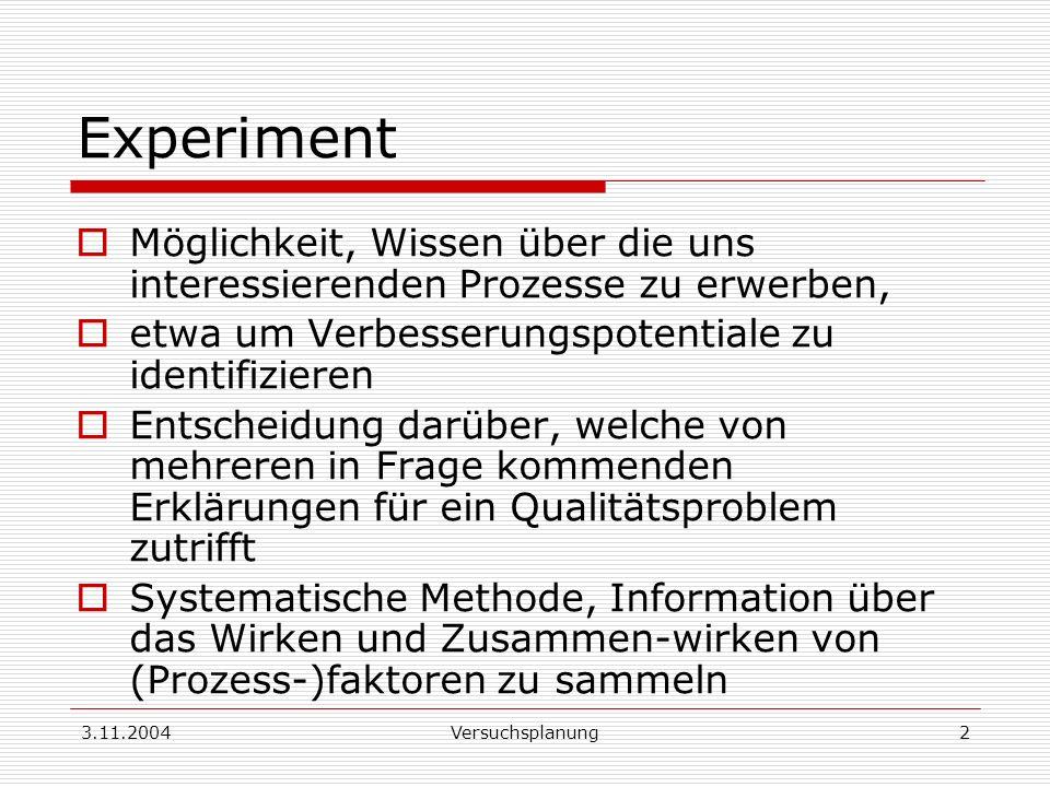 3.11.2004Versuchsplanung2 Experiment Möglichkeit, Wissen über die uns interessierenden Prozesse zu erwerben, etwa um Verbesserungspotentiale zu identi