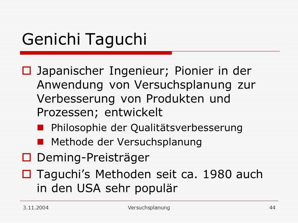 3.11.2004Versuchsplanung44 Genichi Taguchi Japanischer Ingenieur; Pionier in der Anwendung von Versuchsplanung zur Verbesserung von Produkten und Proz