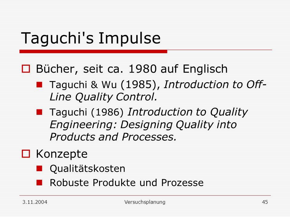 3.11.2004Versuchsplanung45 Taguchi's Impulse Bücher, seit ca. 1980 auf Englisch Taguchi & Wu (1985), Introduction to Off- Line Quality Control. Taguch