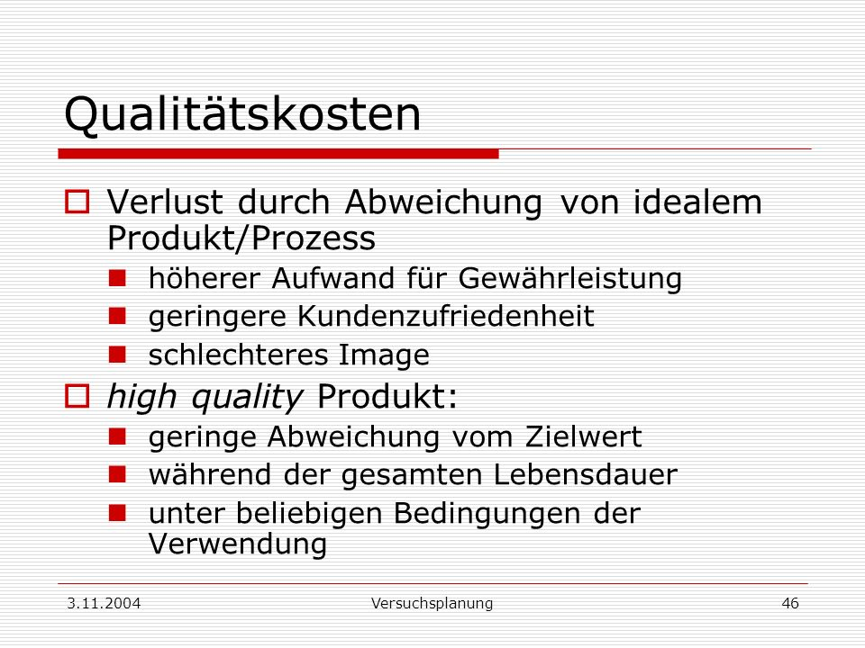 3.11.2004Versuchsplanung46 Qualitätskosten Verlust durch Abweichung von idealem Produkt/Prozess höherer Aufwand für Gewährleistung geringere Kundenzuf