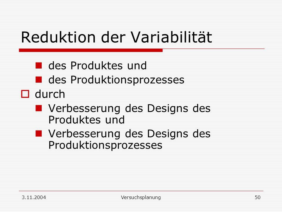 3.11.2004Versuchsplanung50 Reduktion der Variabilität des Produktes und des Produktionsprozesses durch Verbesserung des Designs des Produktes und Verb