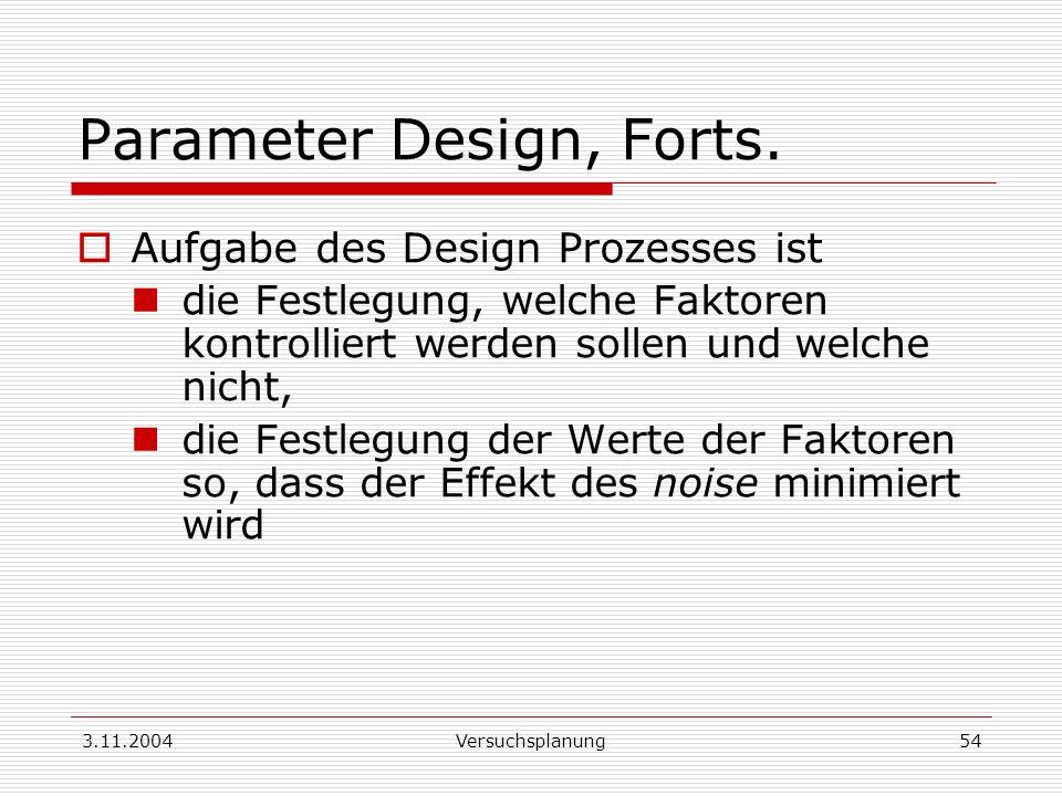 3.11.2004Versuchsplanung54 Parameter Design, Forts. Aufgabe des Design Prozesses ist die Festlegung, welche Faktoren kontrolliert werden sollen und we