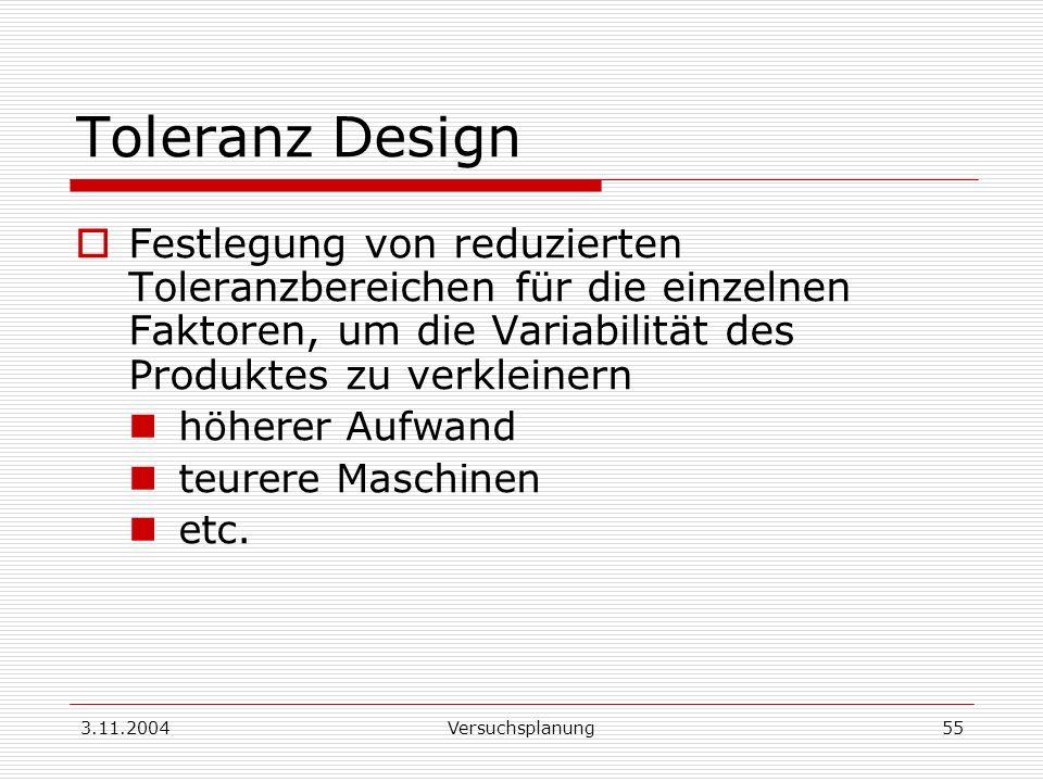 3.11.2004Versuchsplanung55 Toleranz Design Festlegung von reduzierten Toleranzbereichen für die einzelnen Faktoren, um die Variabilität des Produktes