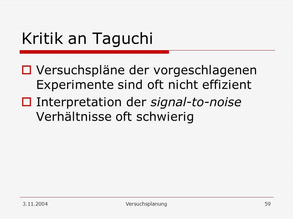 3.11.2004Versuchsplanung59 Kritik an Taguchi Versuchspläne der vorgeschlagenen Experimente sind oft nicht effizient Interpretation der signal-to-noise