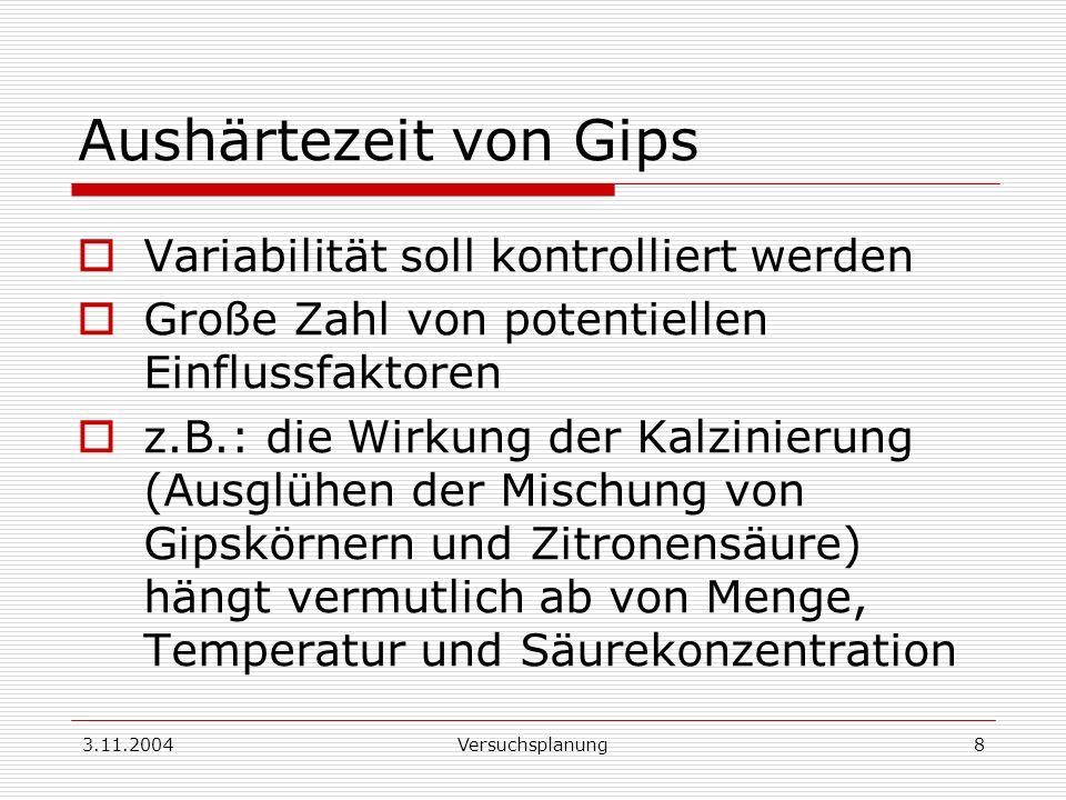 3.11.2004Versuchsplanung8 Aushärtezeit von Gips Variabilität soll kontrolliert werden Große Zahl von potentiellen Einflussfaktoren z.B.: die Wirkung d