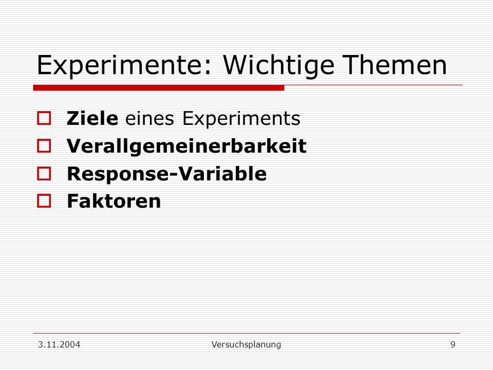 3.11.2004Versuchsplanung9 Experimente: Wichtige Themen Ziele eines Experiments Verallgemeinerbarkeit Response-Variable Faktoren