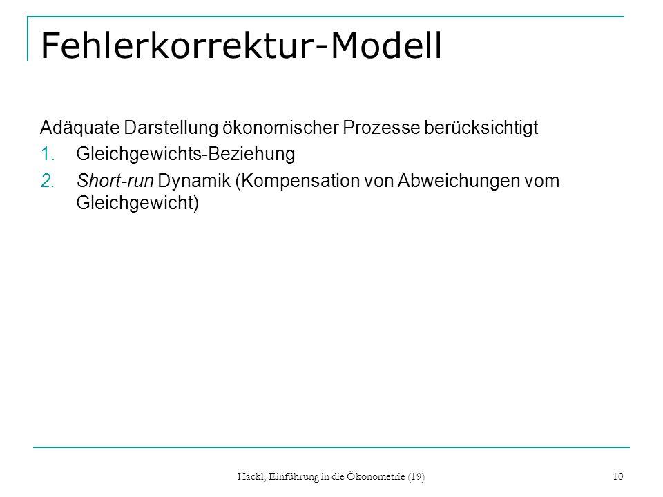 Hackl, Einführung in die Ökonometrie (19) 10 Fehlerkorrektur-Modell Adäquate Darstellung ökonomischer Prozesse berücksichtigt 1.Gleichgewichts-Beziehu