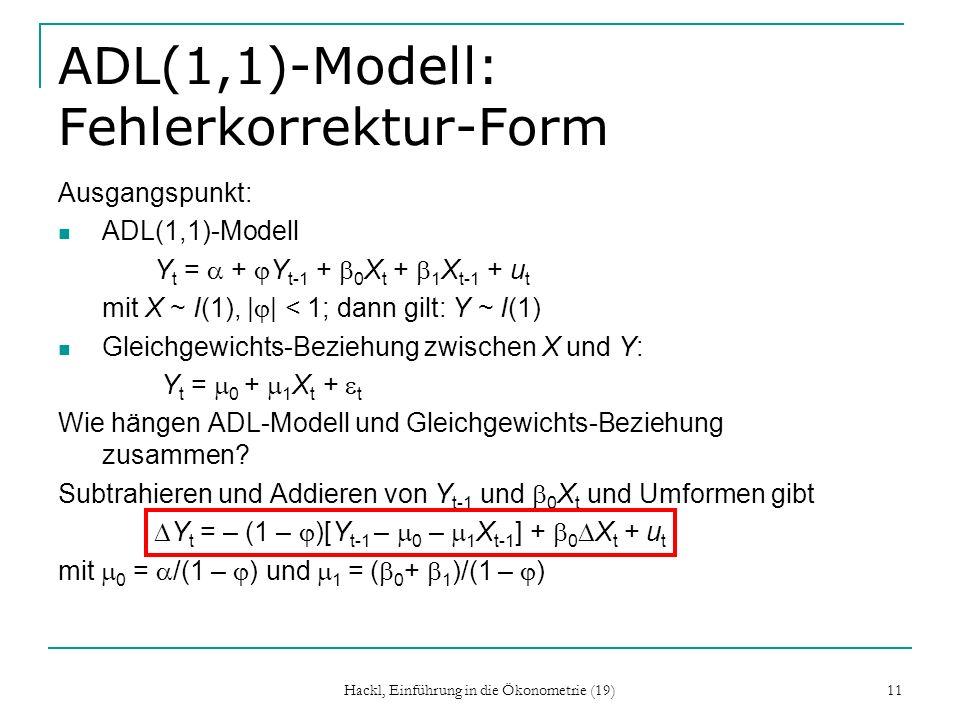 Hackl, Einführung in die Ökonometrie (19) 11 ADL(1,1)-Modell: Fehlerkorrektur-Form Ausgangspunkt: ADL(1,1)-Modell Y t = + Y t-1 + 0 X t + 1 X t-1 + u