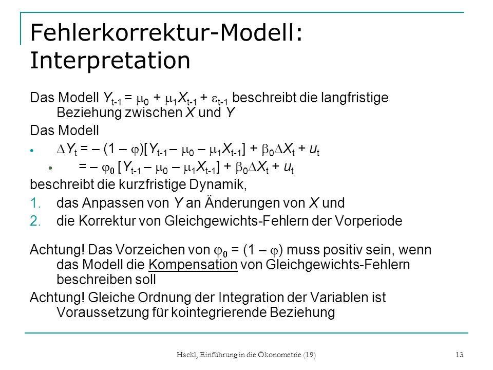 Hackl, Einführung in die Ökonometrie (19) 13 Fehlerkorrektur-Modell: Interpretation Das Modell Y t-1 = 0 + 1 X t-1 + t-1 beschreibt die langfristige B