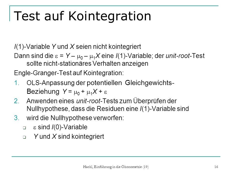 Hackl, Einführung in die Ökonometrie (19) 16 Test auf Kointegration I(1)-Variable Y und X seien nicht kointegriert Dann sind die = Y – 0 – 1 X eine I(