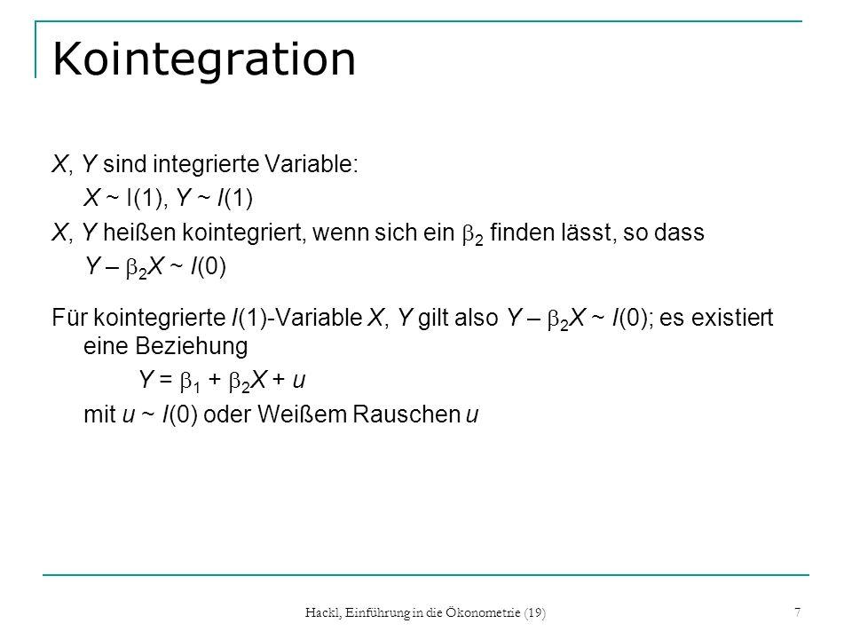 Hackl, Einführung in die Ökonometrie (19) 8 Kointegration: Interpretation Interpretation des Begriffs Kointegration Wegen Y – 2 X ~ I(0) befinden sich X und Y in einer Gleichgewichts-Beziehung; es gibt nur stationäre Abweichungen Beispiel: Saldo-Bestände der ein- und verkauften Warenmengen bilden einen stationären Prozess: sie sind kointegriert Einkünfte und Ausgaben der Haushalte sind kointegriert
