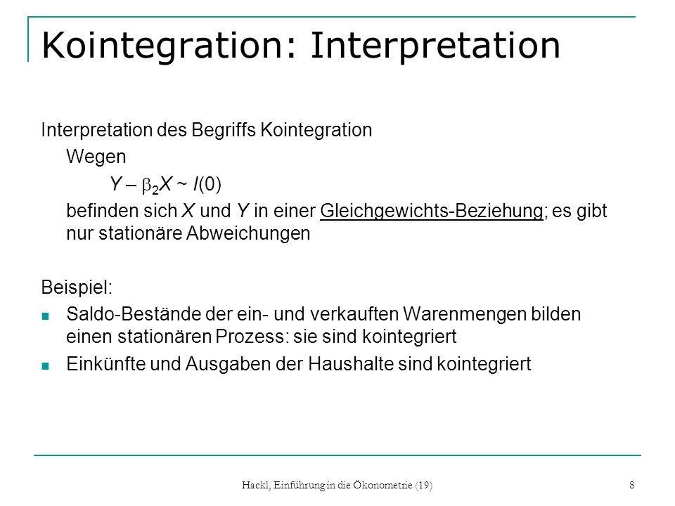 Hackl, Einführung in die Ökonometrie (19) 9 Kointegration: Definition Komponenten des k-Vektors x seien integriert vom Grad d : x ~ I(d) existiert ein Vektor und eine Zahl b > 0 mit z =x ~ I(d – b) so heißen die Komponenten von x kointegriert vom Grad (d, b); k- Vektor heißt kointegrierender Vektor