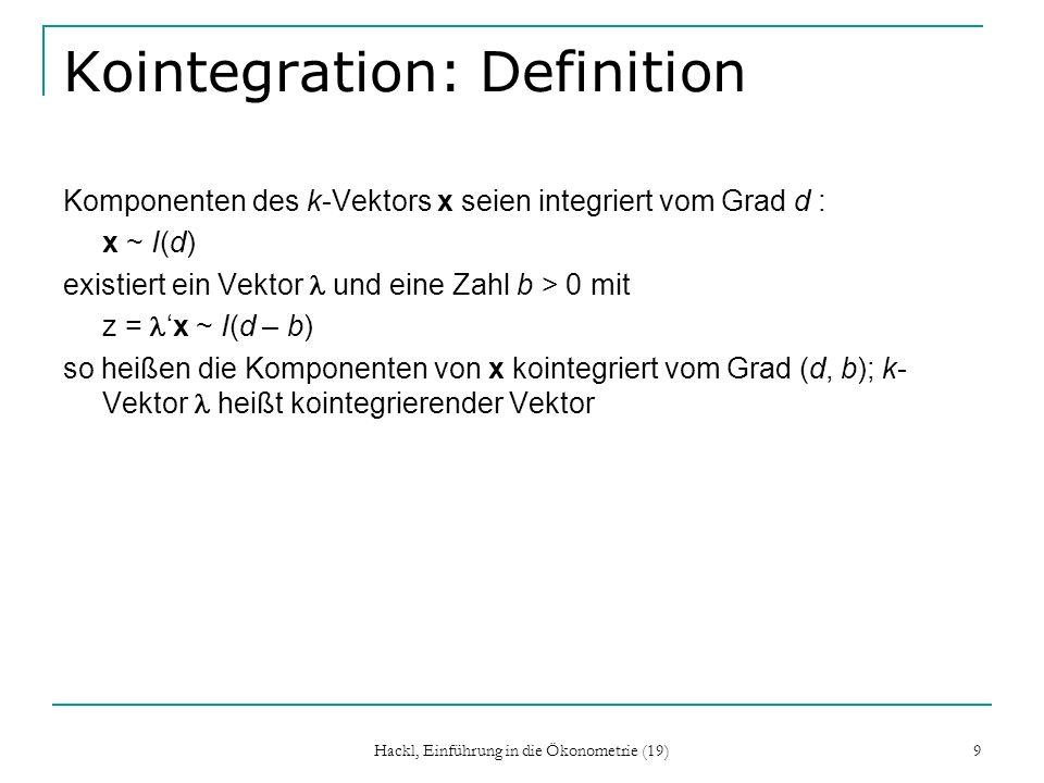 Hackl, Einführung in die Ökonometrie (19) 9 Kointegration: Definition Komponenten des k-Vektors x seien integriert vom Grad d : x ~ I(d) existiert ein