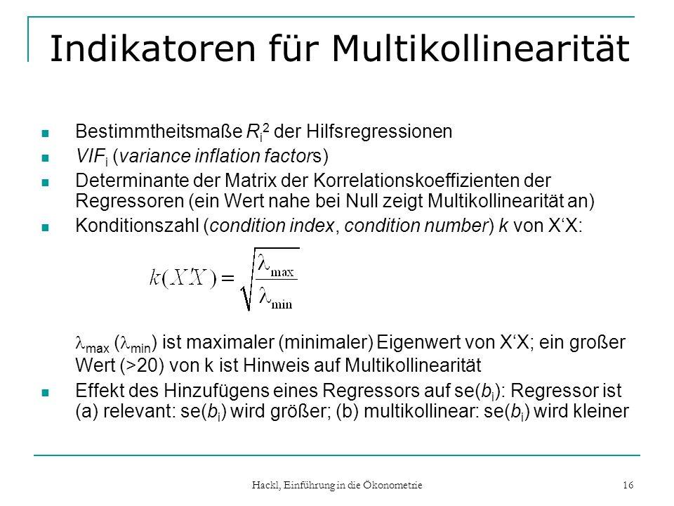Hackl, Einführung in die Ökonometrie 16 Indikatoren für Multikollinearität Bestimmtheitsmaße R i 2 der Hilfsregressionen VIF i (variance inflation fac