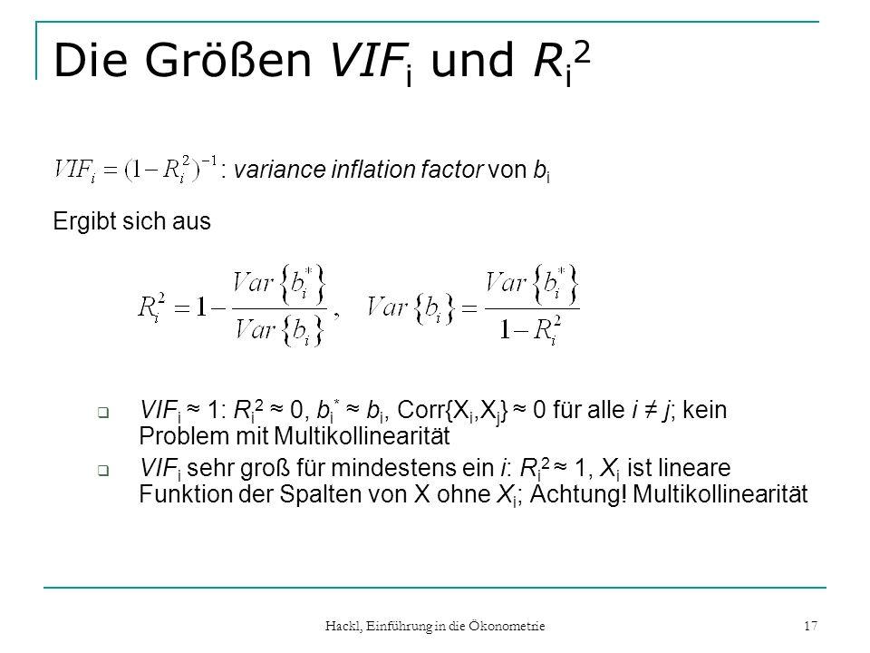 Hackl, Einführung in die Ökonometrie 17 Die Größen VIF i und R i 2 : variance inflation factor von b i Ergibt sich aus VIF i 1: R i 2 0, b i * b i, Co
