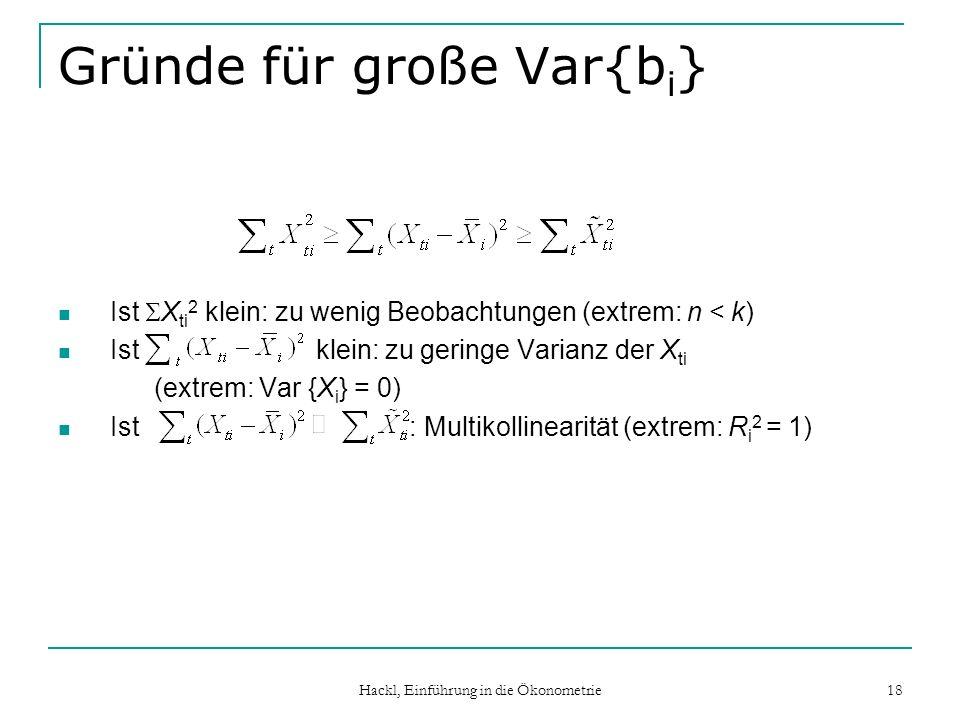 Hackl, Einführung in die Ökonometrie 18 Gründe für große Var{b i } Ist X ti 2 klein: zu wenig Beobachtungen (extrem: n < k) Ist klein: zu geringe Vari