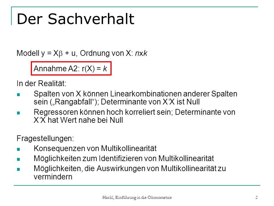 Hackl, Einführung in die Ökonometrie 2 Der Sachverhalt Modell y = X + u, Ordnung von X: n x k Annahme A2: r(X) = k In der Realität: Spalten von X könn